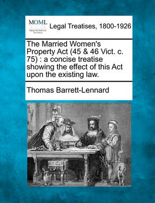 The Married Women's Property ACT (45 & 46 Vict. C. 75 : A Concise Treatise Showing the Effect of This ACT Upon the Existing Law. by Thomas Barrett