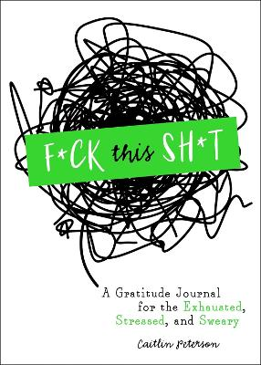 F*ck This Sh*t: A Gratitude Journal for the Exhausted, Stressed, and Sweary by Caitlin Peterson