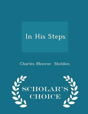 In His Steps - Scholar's Choice Edition by Charles Monroe Sheldon