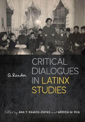 Critical Dialogues in Latinx Studies: A Reader by Ana Y. Ramos-Zayas