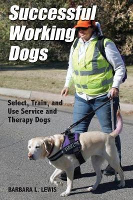 Successful Working Dogs: Barbara L. Lewis Select, Train, and Use Service and Therapy Dogs by Barbara L Lewis