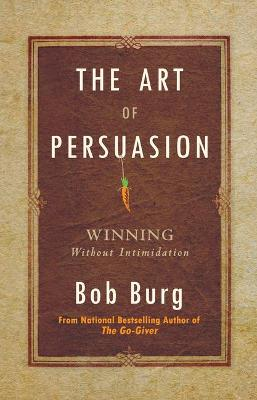 The Art of Persuasion: Winning Without Intimidation by Bob Burg