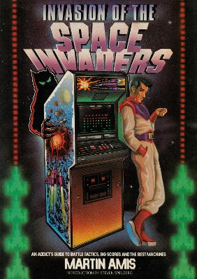 Invasion of the Space Invaders: An Addict's Guide to Battle Tactics, Big Scores and the Best Machines by Martin Amis