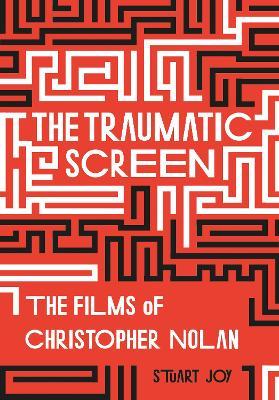 The Traumatic Screen: The Films of Christopher Nolan by Stuart Joy