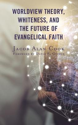 Worldview Theory, Whiteness, and the Future of Evangelical Faith book