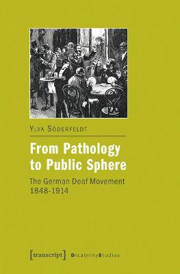 From Pathology to Public Sphere: The German Deaf Movement, 1848-1914 by Ylva Soderfeldt