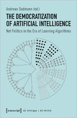 The Democratization of Artificial Intelligence - Net Politics in the Era of Learning Algorithms by Andreas Sudmann
