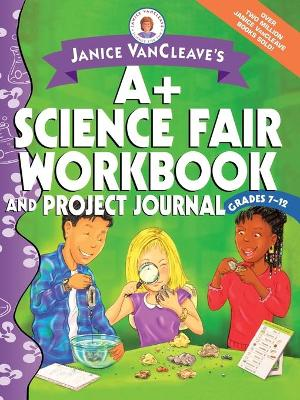 Janice VanCleave's A+ Science Fair Workbook and Project Journal, Grades 7-12 by Janice VanCleave
