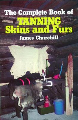 Complete Book of Tanning Skins and Furs by James Churchill