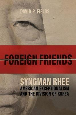 Foreign Friends: Syngman Rhee, American Exceptionalism, and the Division of Korea by David P. Fields