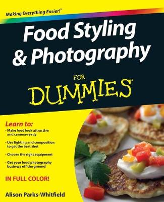 Food Styling and Photography For Dummies by Alison Parks-Whitfield