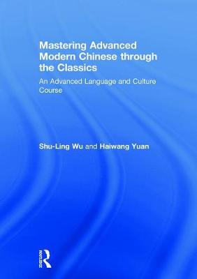 Mastering Advanced Modern Chinese through the Classics: An Advanced Language and Culture Course by Haiwang Yuan
