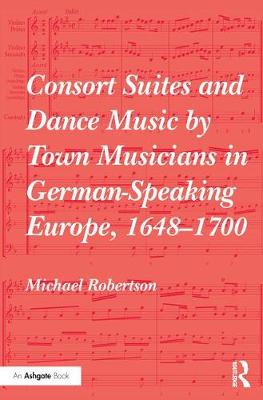 Consort Suites and Dance Music by Town Musicians in German-Speaking Europe, 1648-1700 by Michael Robertson