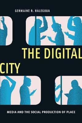 The Digital City: Media and the Social Production of Place by Germaine R. Halegoua