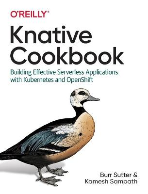 Knative Cookbook: Building Effective Serverless Applications with Kubernetes and Openshift by Burr Sutter