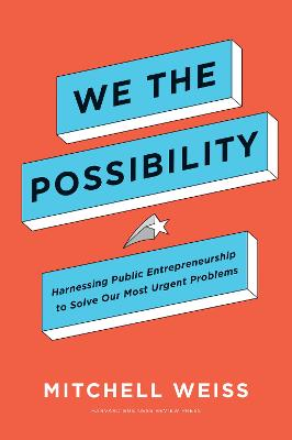 We the Possibility: Harnessing Public Entrepreneurship to Solve Our Most Urgent Problems by Mitchell Weiss