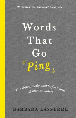 Words That Go Ping: The ridiculously wonderful world of onomatopoeia by Barbara Lasserre
