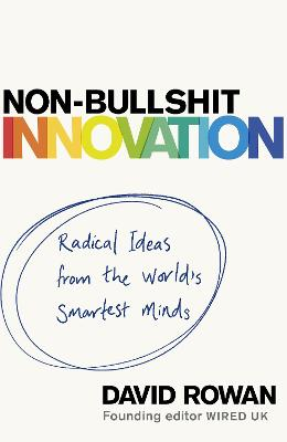 Non-Bullshit Innovation: Radical Ideas from the World's Smartest Minds by David Rowan