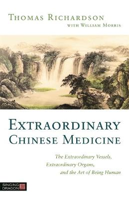 Extraordinary Chinese Medicine: The Extraordinary Vessels, Extraordinary Organs, and the Art of Being Human by Thomas Richardson