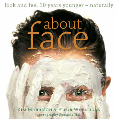About Face: Look and Feel 10 Years Younger, Naturally by Kim Morrison