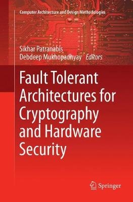Fault Tolerant Architectures for Cryptography and Hardware Security by SIKHAR PATRANABIS