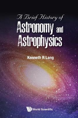 Brief History Of Astronomy And Astrophysics, A by Kenneth R Lang