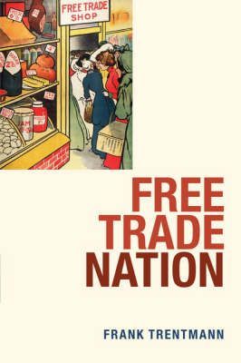 Free Trade Nation: Commerce, Consumption, and Civil Society in Modern Britain by Frank Trentmann