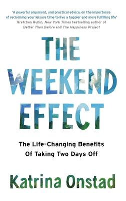 The Weekend Effect: The Life-Changing Benefits of Taking Two Days Off by Katrina Onstad