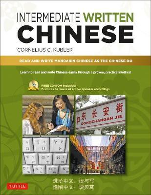 Intermediate Written Chinese: Read and Write Mandarin Chinese As the Chinese Do by Cornelius C. Kubler