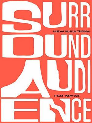 Surround Audience: New Museum Triennial 2015 by Lauren Cornell