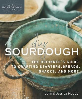 DIY Sourdough: The Beginner's Guide to Crafting Starters, Bread, Snacks, and More book