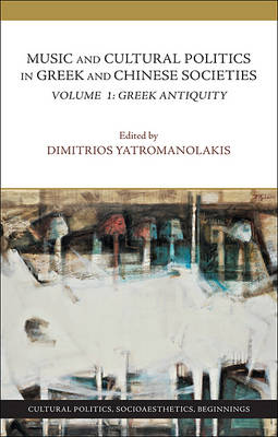 Music and Cultural Politics in Greek and Chinese Societies - Volume 1, Greek Antiquity by Dimitrios Yatromanolakis