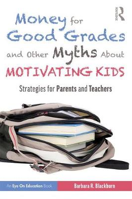 Money for Good Grades and Other Myths About Motivating Kids: Strategies for Parents and Teachers by Barbara R. Blackburn