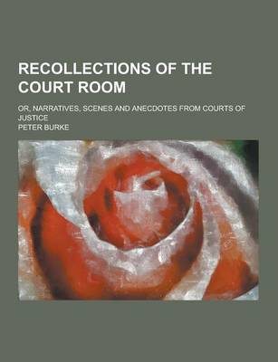 Recollections of the Court Room; Or, Narratives, Scenes and Anecdotes from Courts of Justice by Peter Burke
