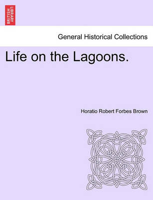 Life on the Lagoons. by Horatio Robert Forbes Brown