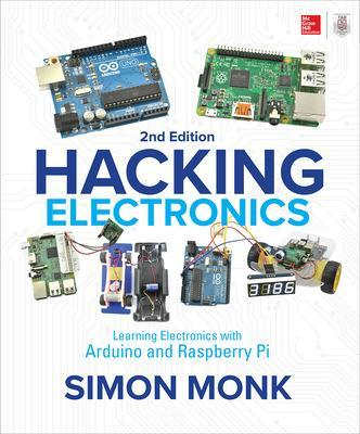 Hacking Electronics: Learning Electronics with Arduino and Raspberry Pi, Second Edition by Simon Monk