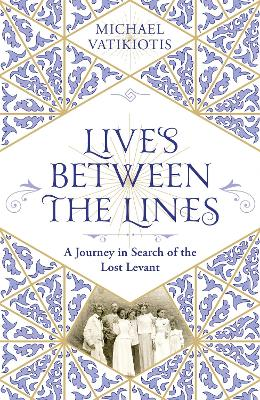Lives Between The Lines: A Journey in Search of the Lost Levant by Michael Vatikiotis
