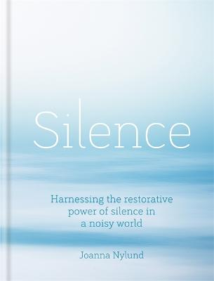 Silence: Harnessing the restorative power of silence in a noisy world by Joanna Nylund