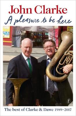 Pleasure to be Here: The Best of Clarke and Dawe 1989-2017 by John Clarke