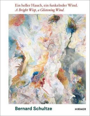 Bernhard Schultze: A Bright Wisp, a Glistening Wind by Oliver Kornhoff