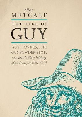 The Life of Guy: Guy Fawkes, the Gunpowder Plot, and the Unlikely History of an Indispensable Word by Allan Metcalf