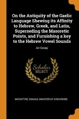 On the Antiquity of the Gaelic Language Shewing Its Affinity to Hebrew, Greek, and Latin, Superseding the Masoretic Points, and Furnishing a Key to the Hebrew Vowel Sounds: An Essay by Donald Minister of Kincardin Macintyre