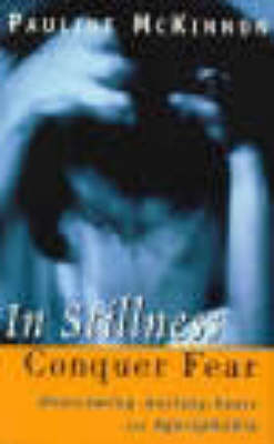 In Stillness Conquer Fear: Overcoming Anxiety, Panic Attacks and Agoraphobia by Pauline McKinnon