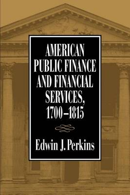American Public Finance and Financial Services, 1700-1815 by Edwin J. Perkins
