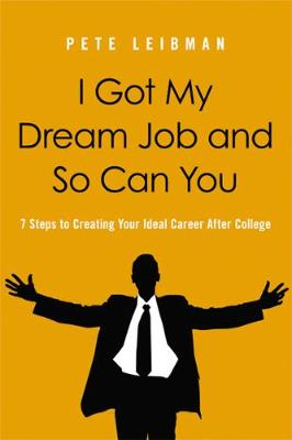 I Got My Dream Job and So Can You! 7 Steps to Creating Your Ideal Career After College book