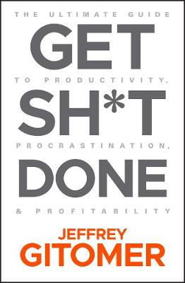 Get Sh t Done: The Ultimate Guide to Productivity, Procrastination, and Profitability by Jeffrey Gitomer