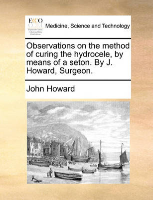 Observations on the Method of Curing the Hydrocele, by Means of a Seton. by J. Howard, Surgeon by John Howard