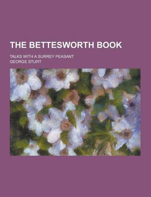 Bettesworth Book; Talks with a Surrey Peasant by George Sturt