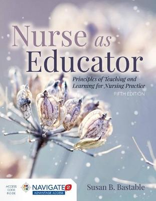 Nurse As Educator: Principles Of Teaching And Learning For Nursing Practice by Susan B. Bastable