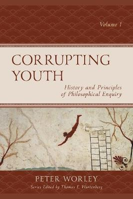 Corrupting Youth: History and Principles of Philosophical Enquiry by Peter Worley